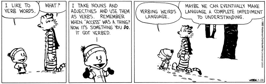 "Calvin and Hobbes comic. Calvin: ""I like to verb words."" Hobbes: ""What?"" Calvin: ""I take nouns and adjectives and use them as verbs. Remember when ""access"" was a thing? Now it's something you do. It got verbed.  Calvin: Verbing weirds language. Hobbes: Maybe we can eventually make language a complete impediment to understanding."