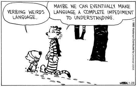 "Calvin and Hobbes comic. Calvin says ""Verbing weirds language."" Hobbes says ""Maybe we can eventually make language a complete impediment to understanding."""