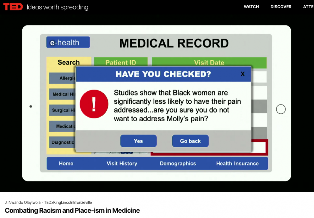 "A screenshot from J. Nwando Olayiwola's TEDx talk: Combating Racism and Place-ism in Medicine. The pop-up in the screenshot reads ""Have you checked? Studies show that Black women are significantly less likely to have their pain addressed... are you sure you do not want to address Molly's pain?"""