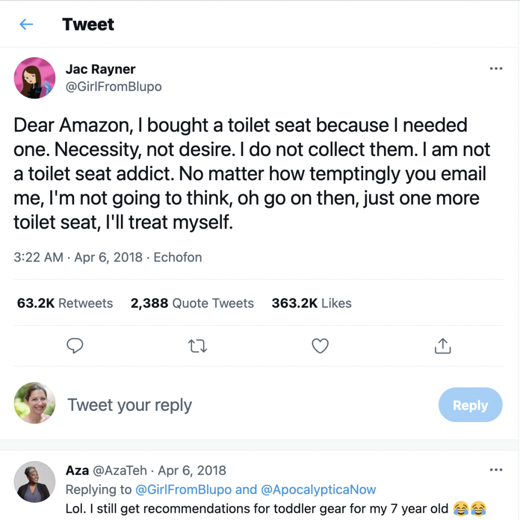 """Tweet from @GirlFromBlupo """"Dear Amazon, I bought a toilet seat because I needed one. Necessity, not desire. I do not collect them. I am not a toilet seat addict. No matter how temptingly you email me, I'm not going to think, oh go on then, just one more toilet seat, I'll treat myself."""""""